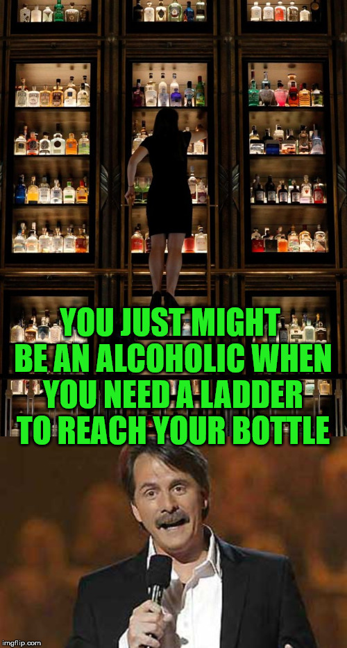 Might have a drinking problem | YOU JUST MIGHT BE AN ALCOHOLIC WHEN YOU NEED A LADDER TO REACH YOUR BOTTLE | image tagged in jeff foxworthy you might be a redneck,drinking,liquor,you're drunk,funny | made w/ Imgflip meme maker