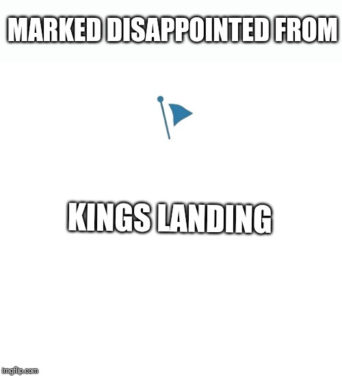 MARKED DISAPPOINTED FROM KINGS LANDING | image tagged in marked safe | made w/ Imgflip meme maker