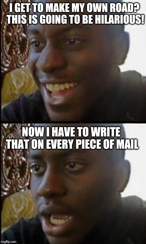 Disappointed Black Guy | I GET TO MAKE MY OWN ROAD? THIS IS GOING TO BE HILARIOUS! NOW I HAVE TO WRITE THAT ON EVERY PIECE OF MAIL | image tagged in disappointed black guy | made w/ Imgflip meme maker