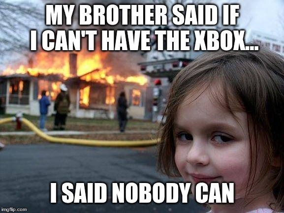 Disaster Girl Meme | MY BROTHER SAID IF I CAN'T HAVE THE XBOX... I SAID NOBODY CAN | image tagged in memes,disaster girl | made w/ Imgflip meme maker
