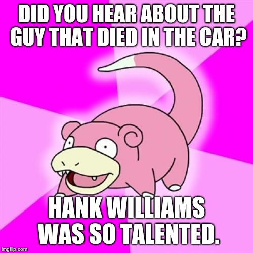 Yep... because it's 1953. | DID YOU HEAR ABOUT THE GUY THAT DIED IN THE CAR? HANK WILLIAMS WAS SO TALENTED. | image tagged in memes,slowpoke,50's wife cooking cherry pie | made w/ Imgflip meme maker
