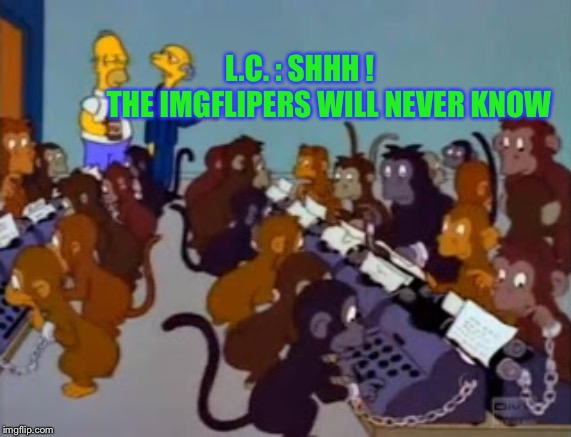 Typing monkeys simpsons | L.C. : SHHH !           THE IMGFLIPERS WILL NEVER KNOW | image tagged in typing monkeys simpsons | made w/ Imgflip meme maker