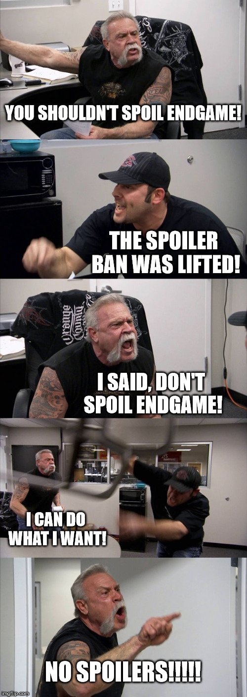American Chopper Argument Meme | YOU SHOULDN'T SPOIL ENDGAME! THE SPOILER BAN WAS LIFTED! I SAID, DON'T SPOIL ENDGAME! I CAN DO WHAT I WANT! NO SPOILERS!!!!! | image tagged in memes,american chopper argument | made w/ Imgflip meme maker