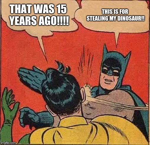 Batman Slapping Robin | THAT WAS 15 YEARS AGO!!!! THIS IS FOR STEALING MY DINOSAUR!! | image tagged in memes,batman slapping robin | made w/ Imgflip meme maker