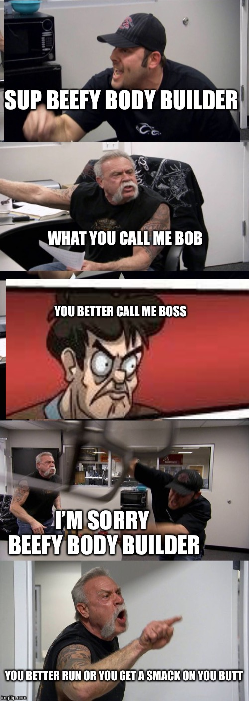 American Chopper Argument Meme | SUP BEEFY BODY BUILDER WHAT YOU CALL ME BOB YOU BETTER CALL ME BOSS I'M SORRY BEEFY BODY BUILDER YOU BETTER RUN OR YOU GET A SMACK ON YOU BU | image tagged in memes,american chopper argument | made w/ Imgflip meme maker