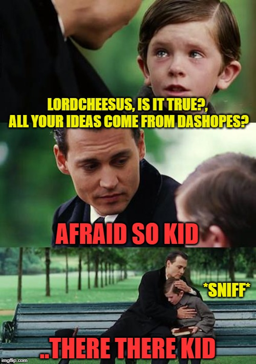 Finding Neverland Meme | LORDCHEESUS, IS IT TRUE?, ALL YOUR IDEAS COME FROM DASHOPES? AFRAID SO KID ..THERE THERE KID *SNIFF* | image tagged in memes,finding neverland | made w/ Imgflip meme maker