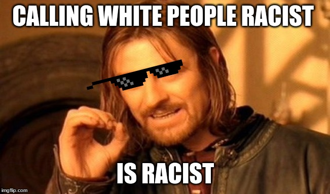 Racism | CALLING WHITE PEOPLE RACIST IS RACIST | image tagged in memes,one does not simply,white people,racism | made w/ Imgflip meme maker