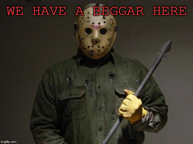 Jason Voorhees | WE HAVE A BEGGAR HERE | image tagged in jason voorhees | made w/ Imgflip meme maker