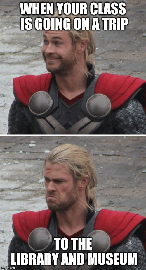 Thor happy then sad | WHEN YOUR CLASS IS GOING ON A TRIP TO THE LIBRARY AND MUSEUM | image tagged in thor happy then sad | made w/ Imgflip meme maker