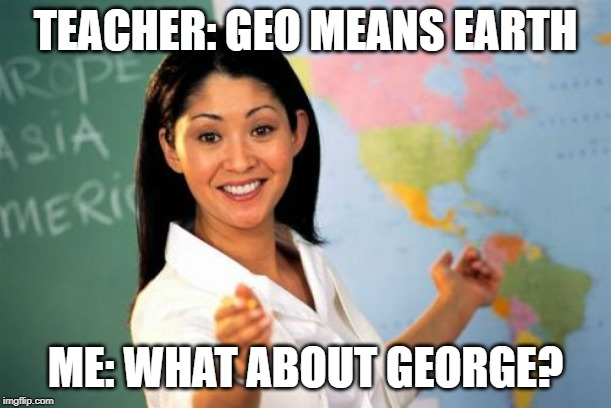 Unhelpful High School Teacher Meme | TEACHER: GEO MEANS EARTH ME: WHAT ABOUT GEORGE? | image tagged in memes,unhelpful high school teacher | made w/ Imgflip meme maker