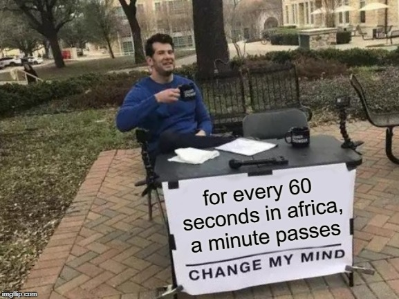 Change My Mind Meme | for every 60 seconds in africa, a minute passes | image tagged in memes,change my mind | made w/ Imgflip meme maker