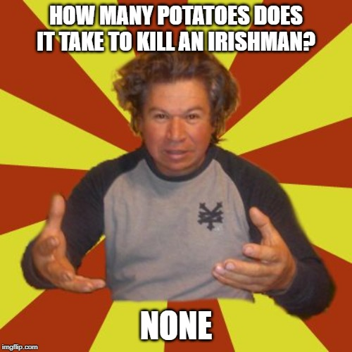 Crazy Hispanic Man |  HOW MANY POTATOES DOES IT TAKE TO KILL AN IRISHMAN? NONE | image tagged in memes,crazy hispanic man | made w/ Imgflip meme maker