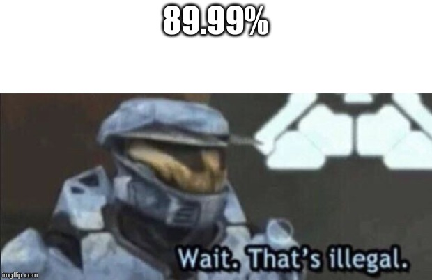 Wait that's illegal | 89.99% | image tagged in wait thats illegal | made w/ Imgflip meme maker
