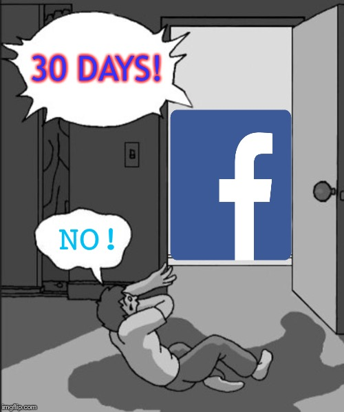 I'm in Facebook jail again... | 30 DAYS! NO! | image tagged in its time | made w/ Imgflip meme maker