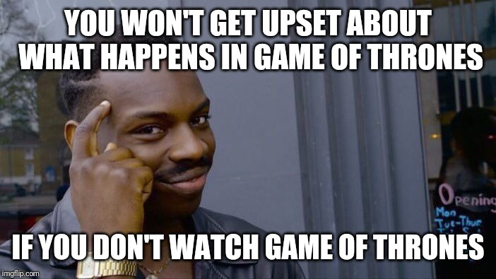 I got plenty of entertainment watching people lose their minds over Game of Thrones. Getting my popcorn ready for next week. | YOU WON'T GET UPSET ABOUT WHAT HAPPENS IN GAME OF THRONES IF YOU DON'T WATCH GAME OF THRONES | image tagged in memes,roll safe think about it,game of thrones | made w/ Imgflip meme maker