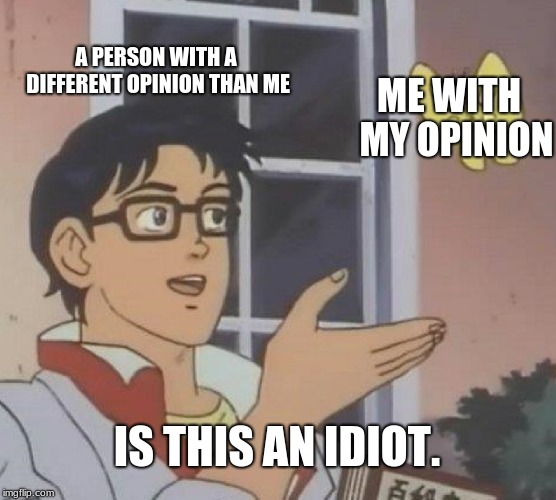 how it feels  seriously this is a difference between fact and opinion | A PERSON WITH A DIFFERENT OPINION THAN ME ME WITH  MY OPINION IS THIS AN IDIOT. | image tagged in memes,is this a pigeon,funny,sad but true,opinion | made w/ Imgflip meme maker