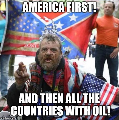 conservative alt right tardo | AMERICA FIRST! AND THEN ALL THE COUNTRIES WITH OIL! | image tagged in conservative alt right tardo | made w/ Imgflip meme maker