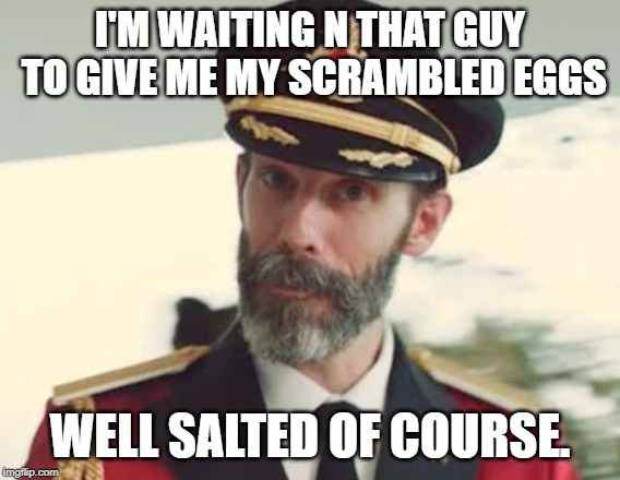 Captain Obvious | I'M WAITING N THAT GUY TO GIVE ME MY SCRAMBLED EGGS WELL SALTED OF COURSE. | image tagged in captain obvious | made w/ Imgflip meme maker