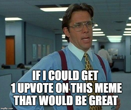 That Would Be Great | IF I COULD GET 1 UPVOTE ON THIS MEME THAT WOULD BE GREAT | image tagged in memes,that would be great | made w/ Imgflip meme maker