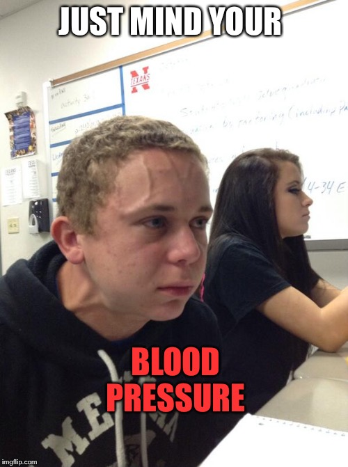 Hold fart | JUST MIND YOUR BLOOD PRESSURE | image tagged in hold fart | made w/ Imgflip meme maker