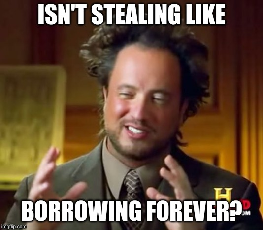 My Theory | ISN'T STEALING LIKE BORROWING FOREVER? | image tagged in memes,ancient aliens,stealing,borrowing | made w/ Imgflip meme maker