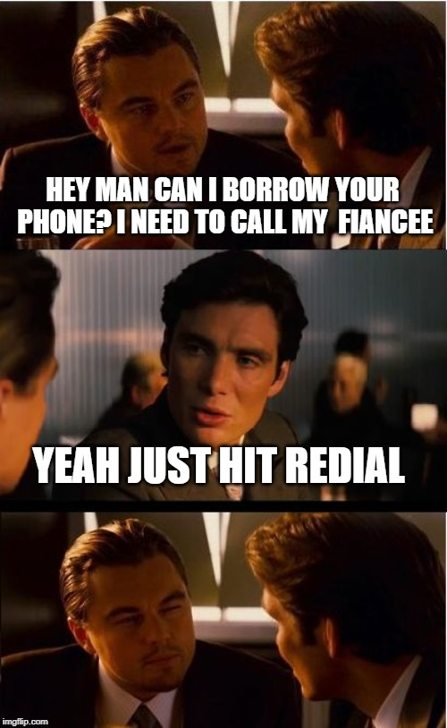 Inception Meme | HEY MAN CAN I BORROW YOUR PHONE? I NEED TO CALL MY  FIANCEE YEAH JUST HIT REDIAL | image tagged in memes,inception | made w/ Imgflip meme maker