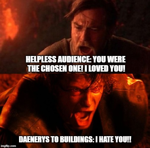 anakin and obi wan | HELPLESS AUDIENCE: YOU WERE THE CHOSEN ONE! I LOVED YOU! DAENERYS TO BUILDINGS: I HATE YOU!! | image tagged in anakin and obi wan | made w/ Imgflip meme maker