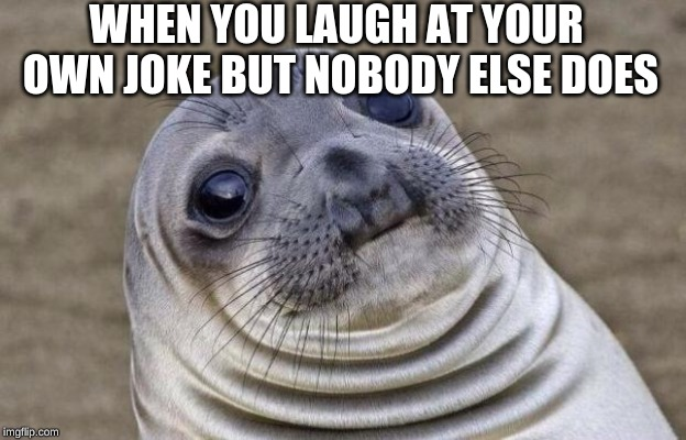 Awkward Moment Sealion | WHEN YOU LAUGH AT YOUR OWN JOKE BUT NOBODY ELSE DOES | image tagged in memes,awkward moment sealion | made w/ Imgflip meme maker