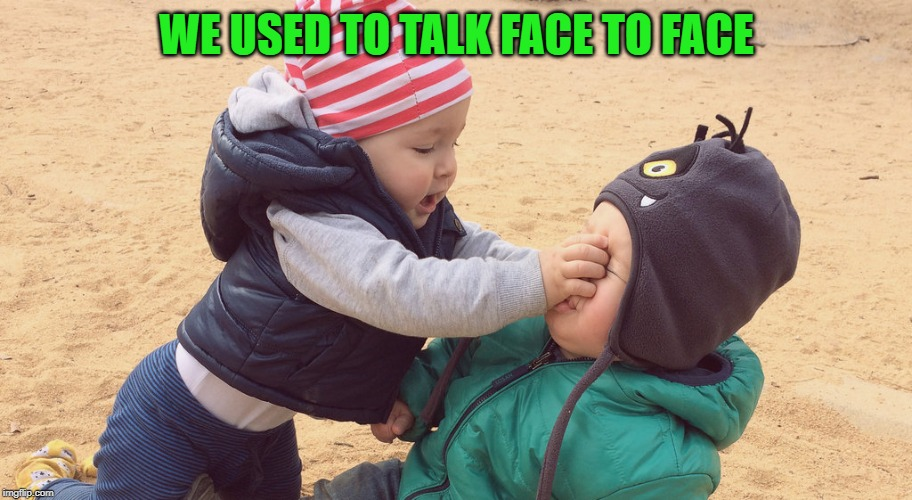 Kids Fighting | WE USED TO TALK FACE TO FACE | image tagged in kids fighting | made w/ Imgflip meme maker