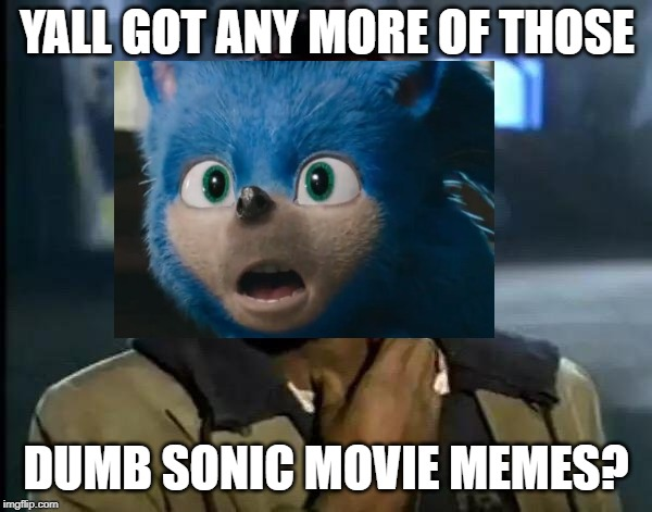 Here's one for ya | YALL GOT ANY MORE OF THOSE DUMB SONIC MOVIE MEMES? | image tagged in sonic movie,lol so funny,memes,funny memes,dank memes,funny | made w/ Imgflip meme maker