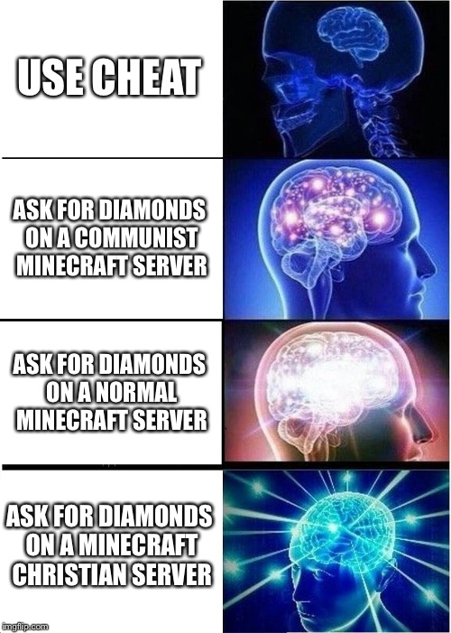 Searching for Diamonds | USE CHEAT ASK FOR DIAMONDS ON A COMMUNIST MINECRAFT SERVER ASK FOR DIAMONDS ON A NORMAL MINECRAFT SERVER ASK FOR DIAMONDS ON A MINECRAFT CHR | image tagged in memes,expanding brain,minecraft,diamonds,christian,communism | made w/ Imgflip meme maker