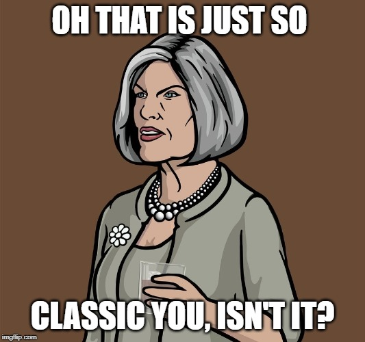 Mallory Archer | OH THAT IS JUST SO CLASSIC YOU, ISN'T IT? | image tagged in mallory archer | made w/ Imgflip meme maker
