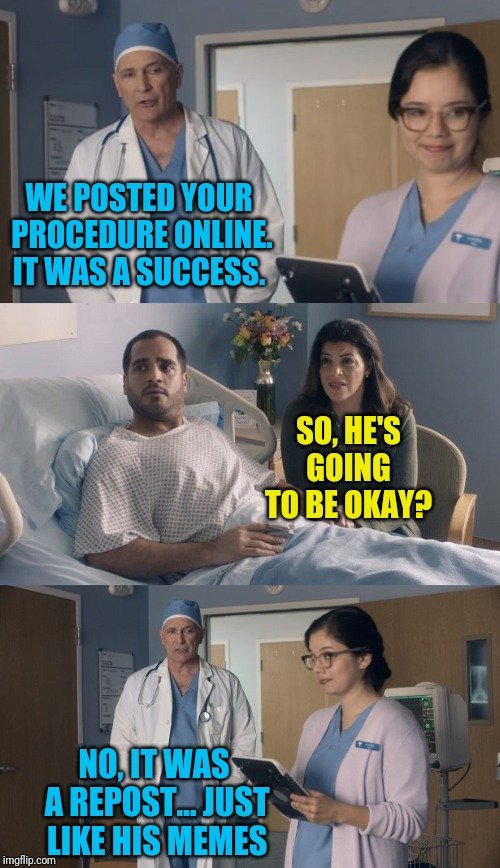 ArfArf NewNew | WE POSTED YOUR PROCEDURE ONLINE. IT WAS A SUCCESS. NO, IT WAS A REPOST... JUST LIKE HIS MEMES SO, HE'S GOING TO BE OKAY? | image tagged in just ok surgeon commercial,memes,memes about memeing,reposts,new template,meanwhile on imgflip | made w/ Imgflip meme maker