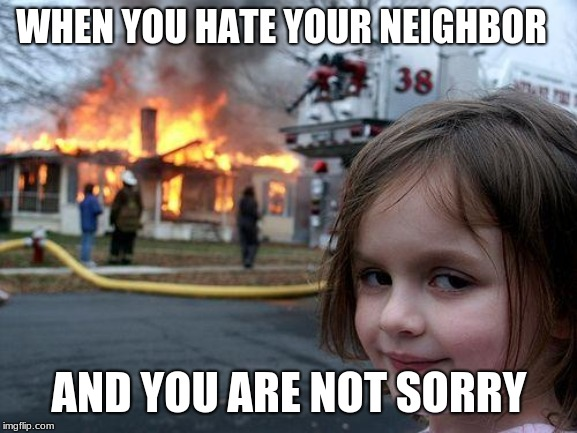 Disaster Girl Meme | WHEN YOU HATE YOUR NEIGHBOR AND YOU ARE NOT SORRY | image tagged in memes,disaster girl | made w/ Imgflip meme maker