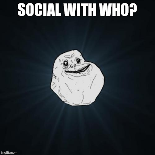 Forever Alone Meme | SOCIAL WITH WHO? | image tagged in memes,forever alone | made w/ Imgflip meme maker