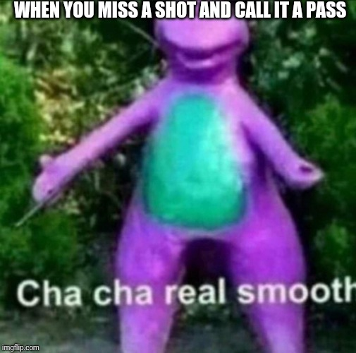 WHEN YOU MISS A SHOT AND CALL IT A PASS | image tagged in cha cha real smooth | made w/ Imgflip meme maker