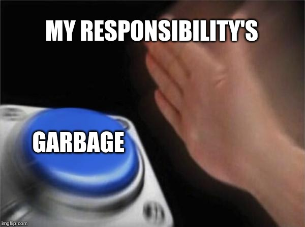 Blank Nut Button Meme | MY RESPONSIBILITY'S GARBAGE | image tagged in memes,blank nut button | made w/ Imgflip meme maker