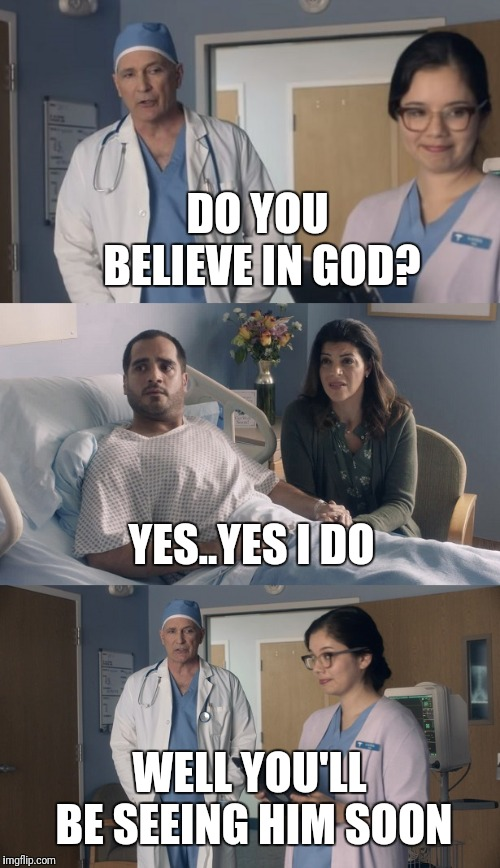 Just OK Surgeon commercial | DO YOU BELIEVE IN GOD? WELL YOU'LL BE SEEING HIM SOON YES..YES I DO | image tagged in just ok surgeon commercial | made w/ Imgflip meme maker