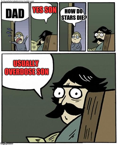 stare dad bigger bubbles |  YES SON; DAD; HOW DO STARS DIE? USUALLY OVERDOSE SON | image tagged in stare dad bigger bubbles | made w/ Imgflip meme maker