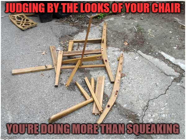 Broken Chair | JUDGING BY THE LOOKS OF YOUR CHAIR YOU'RE DOING MORE THAN SQUEAKING | image tagged in broken chair | made w/ Imgflip meme maker