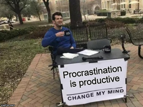 Change My Mind Meme | Procrastination is productive | image tagged in memes,change my mind | made w/ Imgflip meme maker
