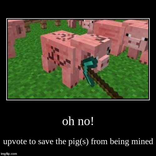 oh no! | upvote to save the pig(s) from being mined | image tagged in funny,demotivationals | made w/ Imgflip demotivational maker