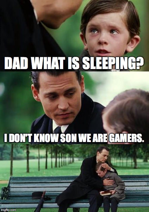 Finding Neverland | DAD WHAT IS SLEEPING? I DON'T KNOW SON WE ARE GAMERS. | image tagged in memes,finding neverland | made w/ Imgflip meme maker