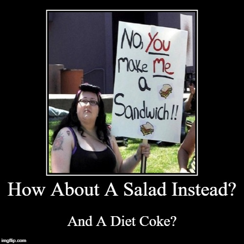 How About A Salad? | How About A Salad Instead? | And A Diet Coke? | image tagged in funny,demotivationals,libtards | made w/ Imgflip demotivational maker
