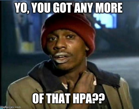 you got anymore | YO, YOU GOT ANY MORE OF THAT HPA?? | image tagged in you got anymore | made w/ Imgflip meme maker