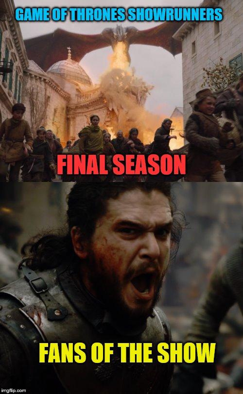 GOT season 8 | GAME OF THRONES SHOWRUNNERS FINAL SEASON FANS OF THE SHOW | image tagged in memes,game of thrones,finale,fans | made w/ Imgflip meme maker