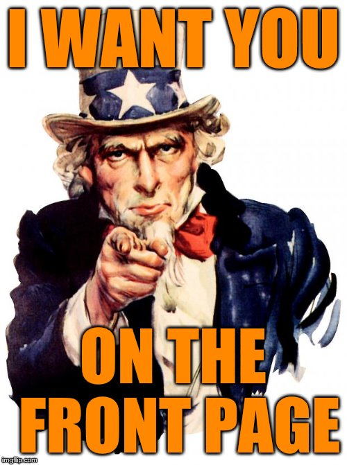 Uncle Sam Meme | I WANT YOU ON THE FRONT PAGE | image tagged in memes,uncle sam | made w/ Imgflip meme maker