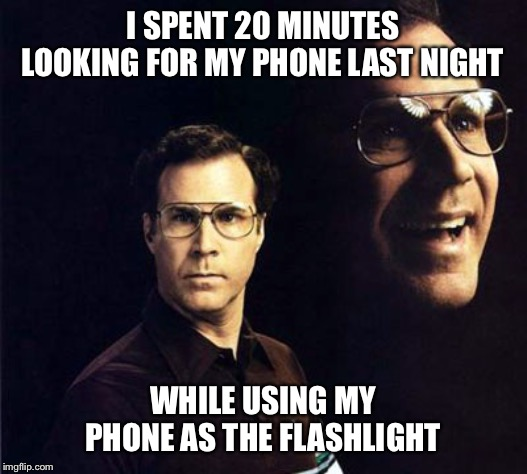 Will Ferrell | I SPENT 20 MINUTES LOOKING FOR MY PHONE LAST NIGHT WHILE USING MY PHONE AS THE FLASHLIGHT | image tagged in memes,will ferrell,cell phone,lost,flashlight,fail | made w/ Imgflip meme maker