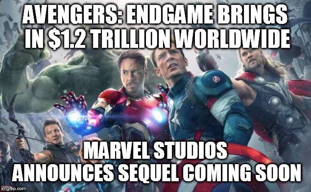 Avengers | AVENGERS: ENDGAME BRINGS IN $1.2 TRILLION WORLDWIDE MARVEL STUDIOS ANNOUNCES SEQUEL COMING SOON | image tagged in avengers | made w/ Imgflip meme maker