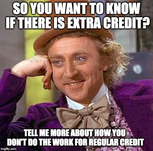 Creepy Condescending Wonka | SO YOU WANT TO KNOW IF THERE IS EXTRA CREDIT? TELL ME MORE ABOUT HOW YOU DON'T DO THE WORK FOR REGULAR CREDIT | image tagged in memes,creepy condescending wonka | made w/ Imgflip meme maker